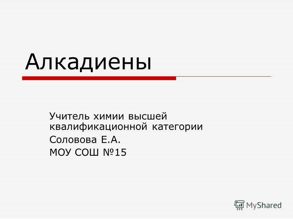 Алкадиены Учитель химии высшей квалификационной категории Соловова Е.А. МОУ СОШ 15