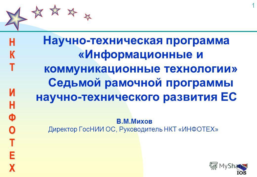 НКТИНФОТЕХ 1 В.М.Михов Директор ГосНИИ ОС, Руководитель НКТ «ИНФОТЕХ» Научно-техническая программа «Информационные и коммуникационные технологии» Седьмой рамочной программы научно-технического развития ЕС