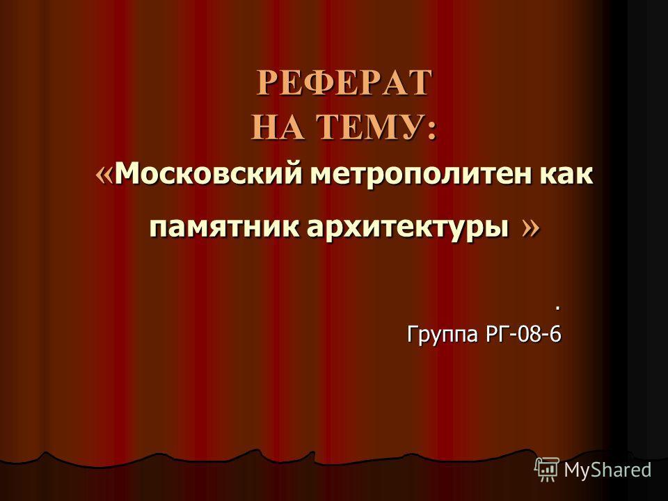 РЕФЕРАТ НА ТЕМУ: « Московский метрополитен как памятник архитектуры ». Группа РГ-08-6