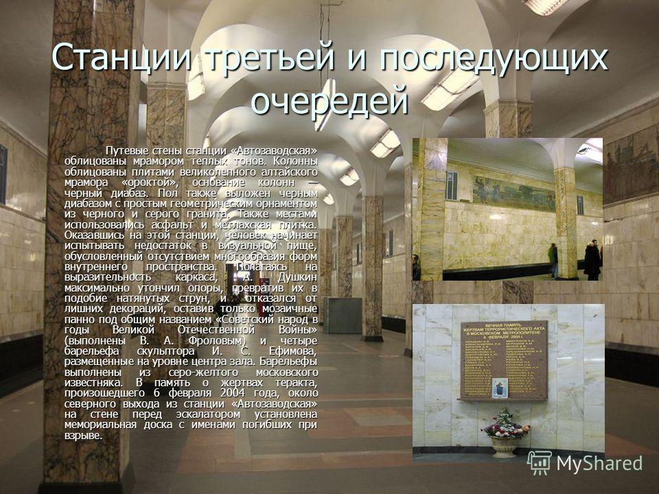 Станции третьей и последующих очередей Путевые стены станции «Автозаводская» облицованы мрамором теплых тонов. Колонны облицованы плитами великолепного алтайского мрамора «ороктой», основание колонн черный диабаз. Пол также выложен черным диабазом с