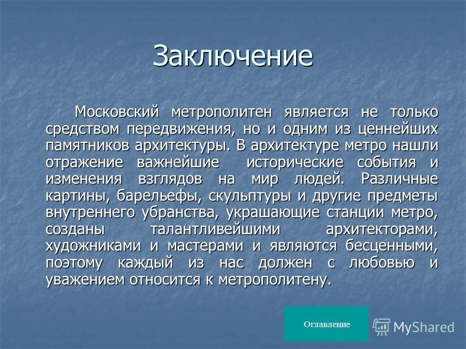 Заключение Московский метрополитен является не только средством передвижения, но и одним из ценнейших памятников архитектуры. В архитектуре метро нашли отражение важнейшие исторические события и изменения взглядов на мир людей. Различные картины, бар