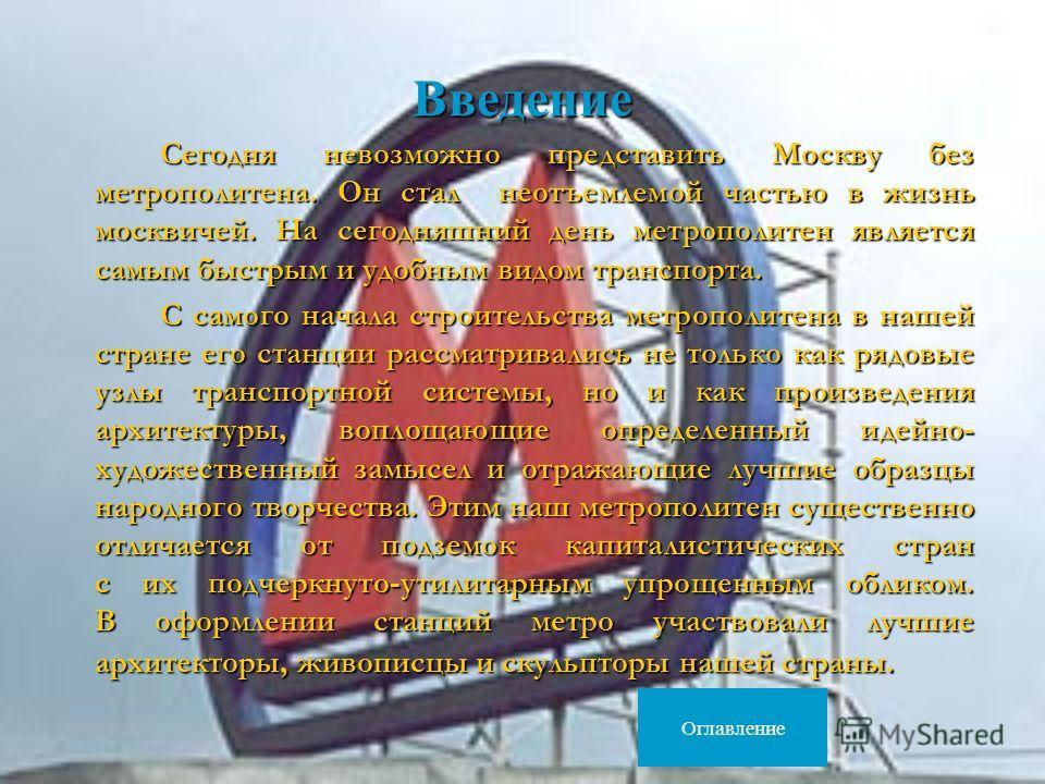 Введение Сегодня невозможно представить Москву без метрополитена. Он стал неотъемлемой частью в жизнь москвичей. На сегодняшний день метрополитен является самым быстрым и удобным видом транспорта. Сегодня невозможно представить Москву без метрополите