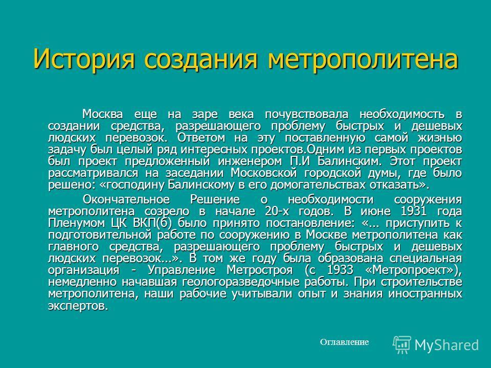 История создания метрополитена Москва еще на заре века почувствовала необходимость в создании средства, разрешающего проблему быстрых и дешевых людских перевозок. Ответом на эту поставленную самой жизнью задачу был целый ряд интересных проектов.Одним