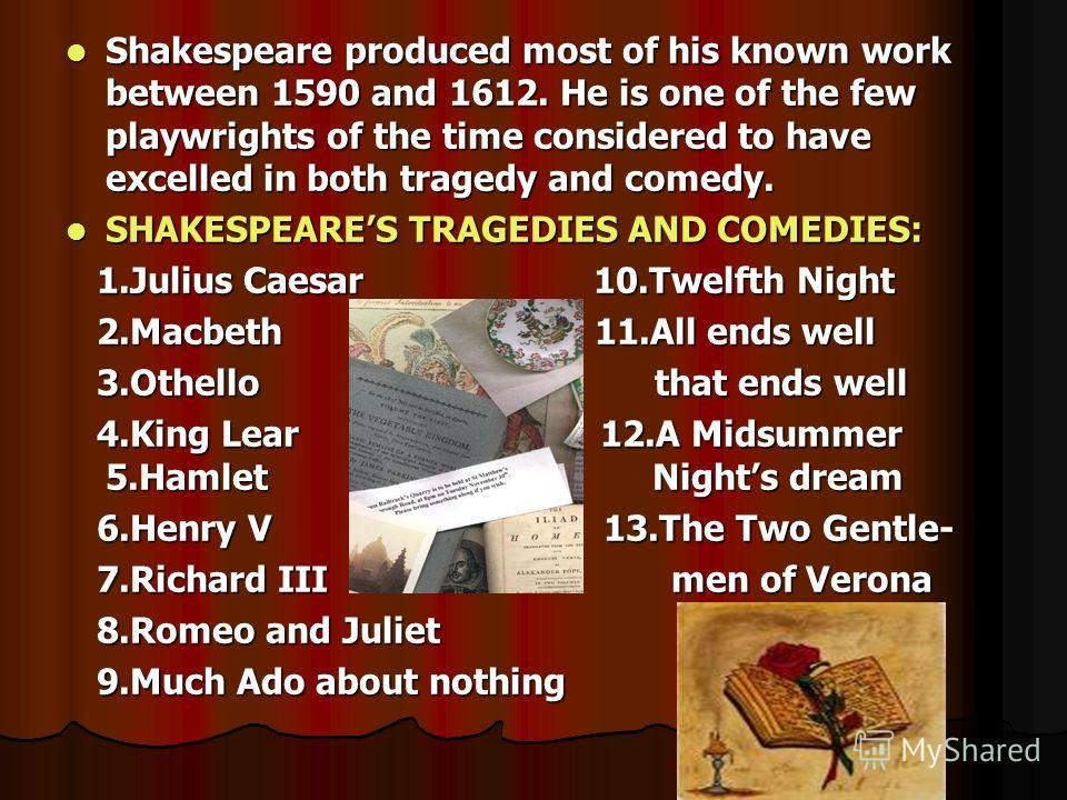 Shakespeare produced most of his known work between 1590 and 1612. He is one of the few playwrights of the time considered to have excelled in both tragedy and comedy. Shakespeare produced most of his known work between 1590 and 1612. He is one of th
