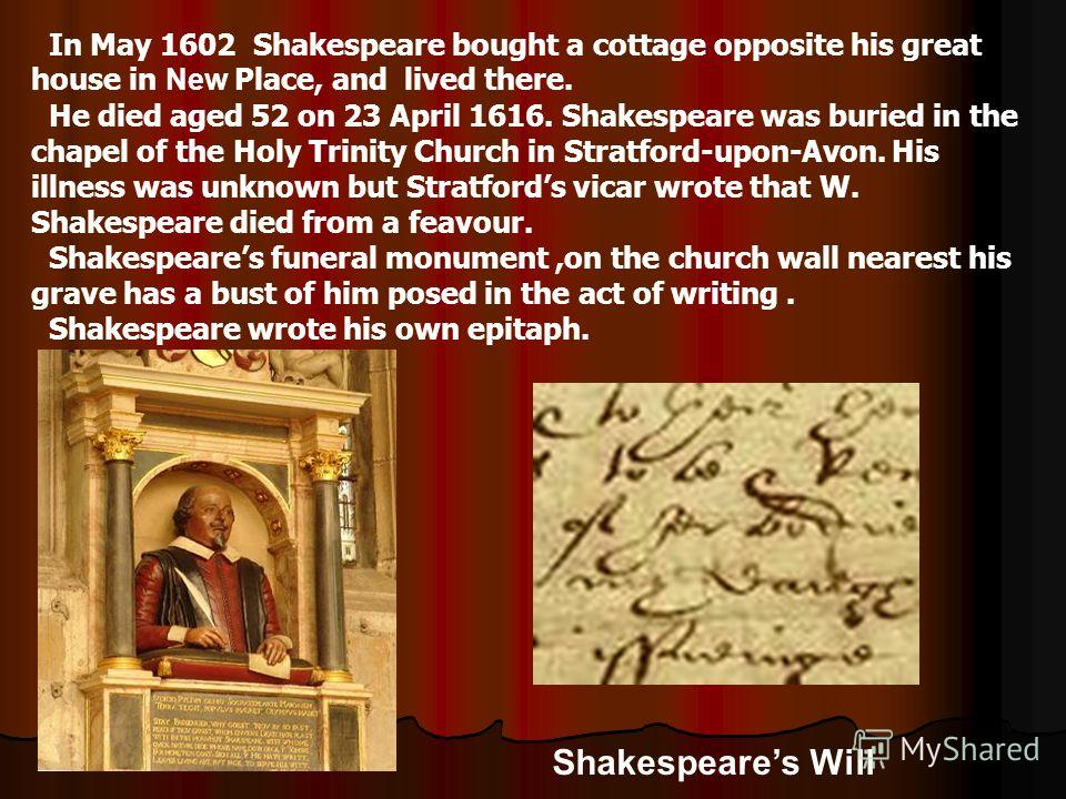 Shakespeares Will In May 1602 Shakespeare bought a cottage opposite his great house in New Place, and lived there. He died aged 52 on 23 April 1616. Shakespeare was buried in the chapel of the Holy Trinity Church in Stratford-upon-Avon. His illness w