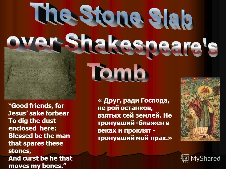 Good friends, for Jesus sake forbear To dig the dust enclosed here: Blessed be the man that spares these stones, And curst be he that moves my bones. « Друг, ради Господа, не рой останков, взятых сей землей. Не тронувший -блажен в веках и проклят - т