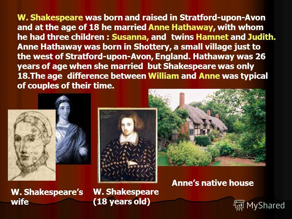 W. Shakespeare was born and raised in Stratford-upon-Avon and at the age of 18 he married Anne Hathaway, with whom he had three children : Susanna, and twins Hamnet and Judith. Anne Hathaway was born in Shottery, a small village just to the west of S