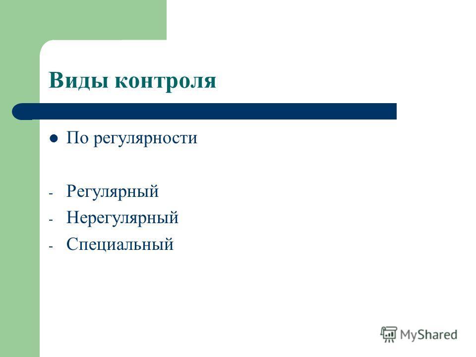 Виды контроля По регулярности - Регулярный - Нерегулярный - Специальный