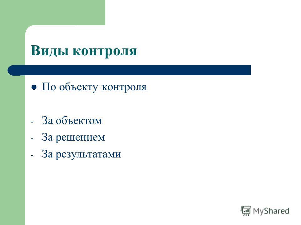 Виды контроля По объекту контроля - За объектом - За решением - За результатами