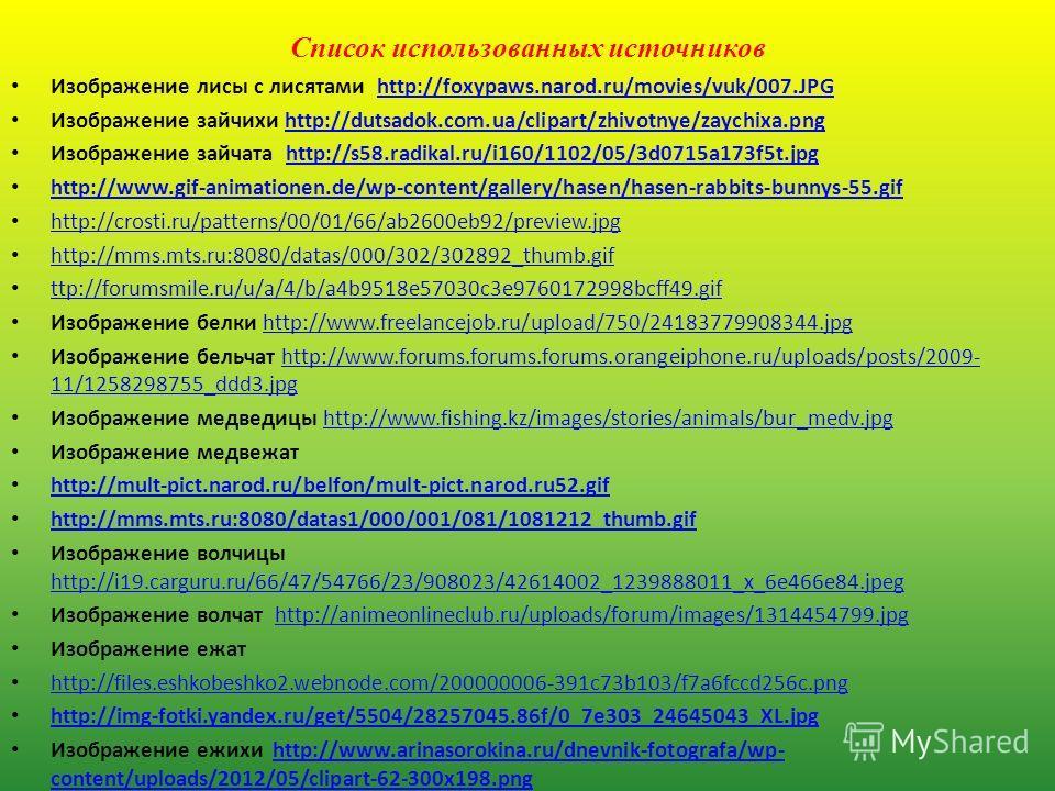 Список использованных источников Изображение лисы с лисятами http://foxypaws.narod.ru/movies/vuk/007.JPGhttp://foxypaws.narod.ru/movies/vuk/007.JPG Изображение зайчихи http://dutsadok.com.ua/clipart/zhivotnye/zaychixa.pnghttp://dutsadok.com.ua/clipar