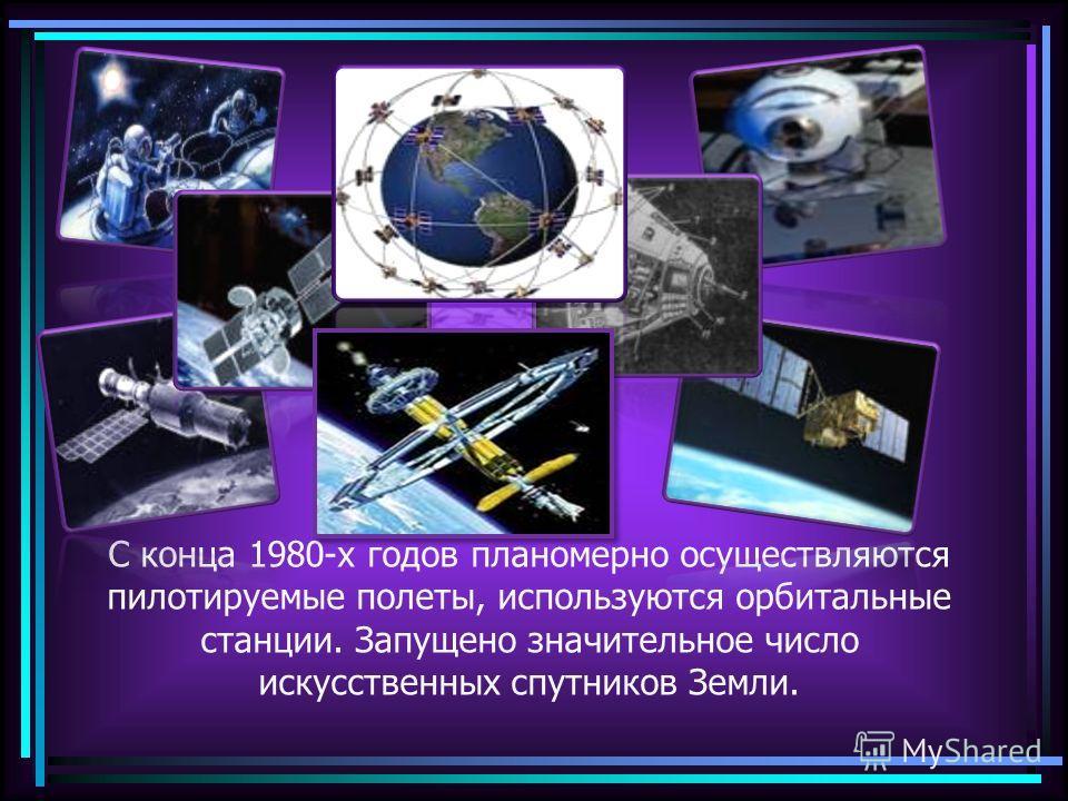 С конца 1980-х годов планомерно осуществляются пилотируемые полеты, используются орбитальные станции. Запущено значительное число искусственных спутников Земли.