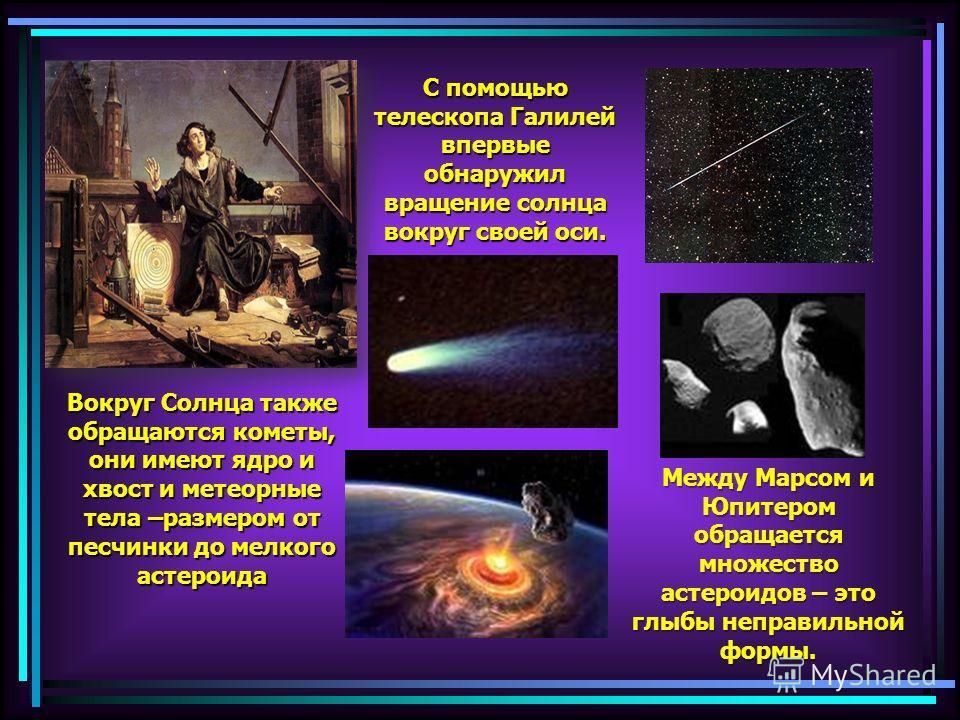 С помощью телескопа Галилей впервые обнаружил вращение солнца вокруг своей оси. Между Марсом и Юпитером обращается множество астероидов – это глыбы неправильной формы. Вокруг Солнца также обращаются кометы, они имеют ядро и хвост и метеорные тела –ра
