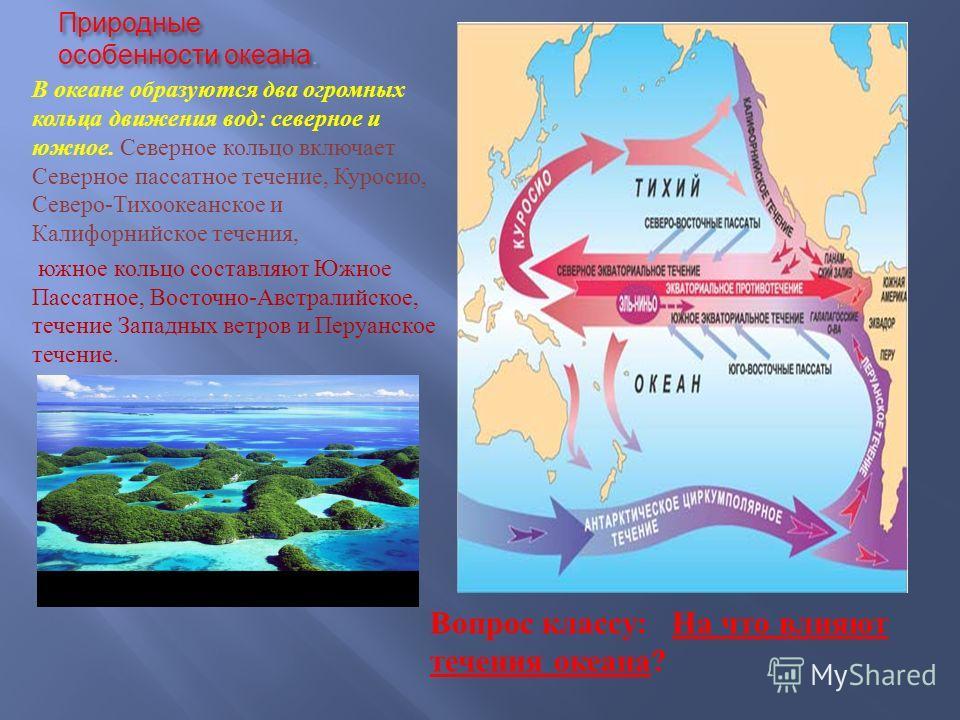 Природные особенности океана. В океане образуются два огромных кольца движения вод : северное и южное. Северное кольцо включает Северное пассатное течение, Куросио, Северо - Тихоокеанское и Калифорнийское течения, южное кольцо составляют Южное Пассат
