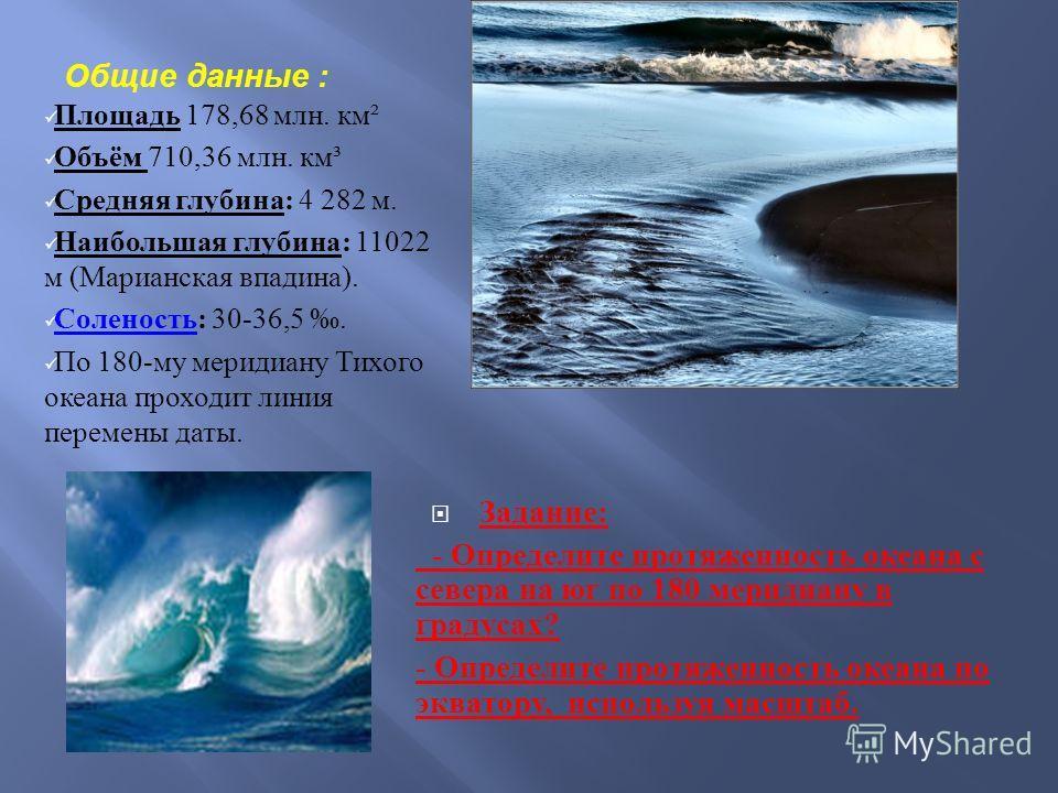 Общие данные : Площадь 178,68 млн. км ² Объём 710,36 млн. км ³ Средняя глубина : 4 282 м. Наибольшая глубина : 11022 м ( Марианская впадина ). Соленость : 30-36,5. Соленость По 180- му меридиану Тихого океана проходит линия перемены даты. Задание : -