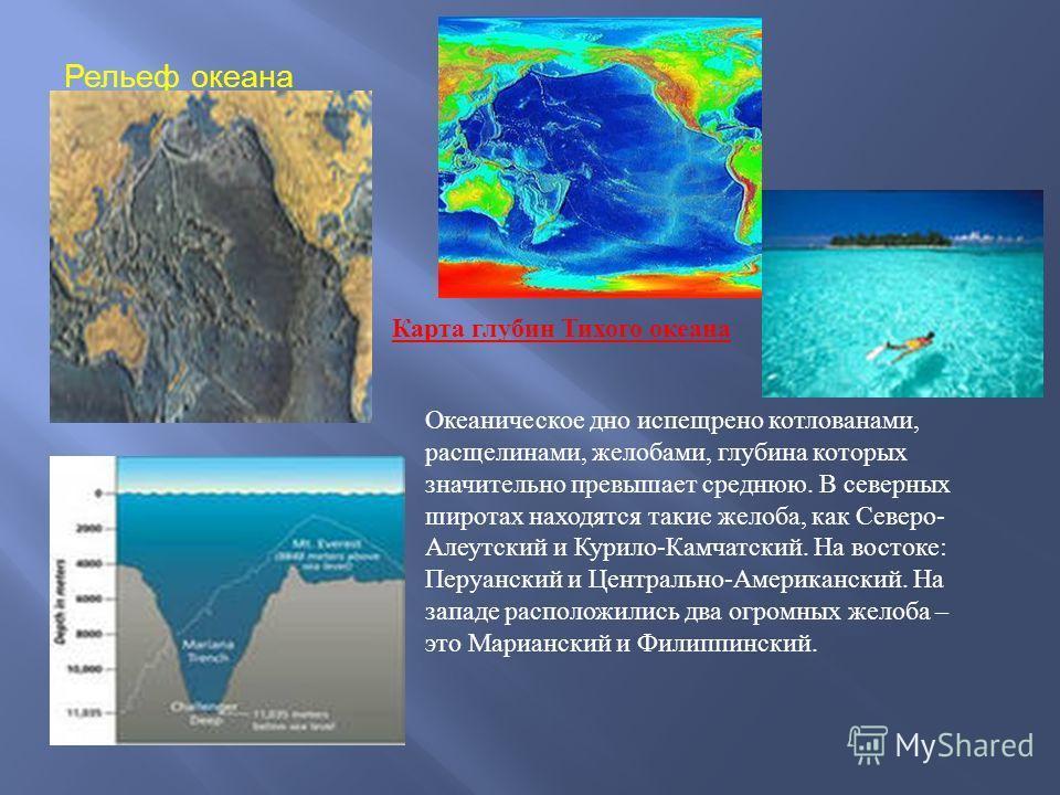 Рельеф океана Карта глубин Тихого океана Океаническое дно испещрено котлованами, расщелинами, желобами, глубина которых значительно превышает среднюю. В северных широтах находятся такие желоба, как Северо - Алеутский и Курило - Камчатский. На востоке