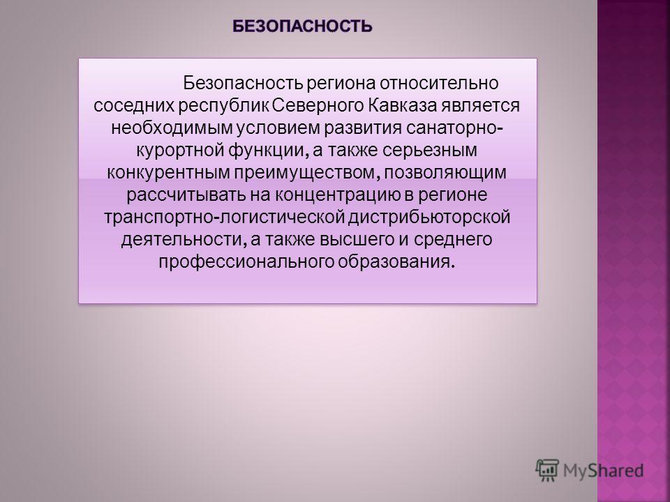 Безопасность региона относительно соседних республик Северного Кавказа является необходимым условием развития санаторно - курортной функции, а также серьезным конкурентным преимуществом, позволяющим рассчитывать на концентрацию в регионе транспортно