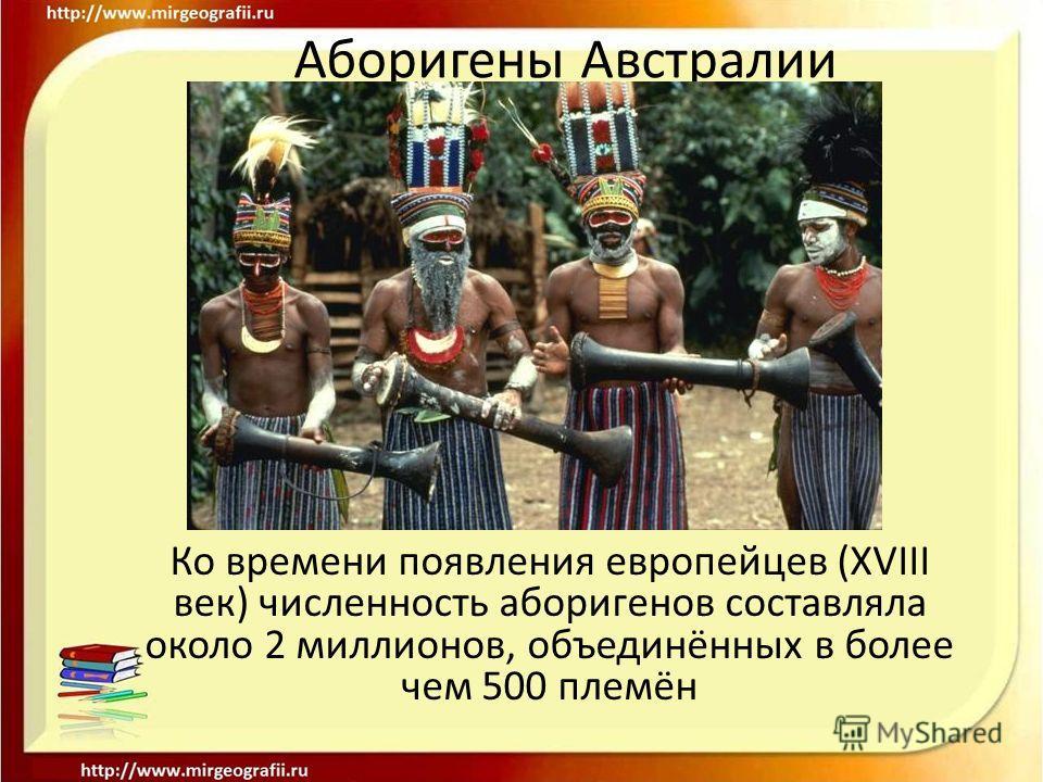 Аборигены Австралии Ко времени появления европейцев (XVIII век) численность аборигенов составляла около 2 миллионов, объединённых в более чем 500 племён