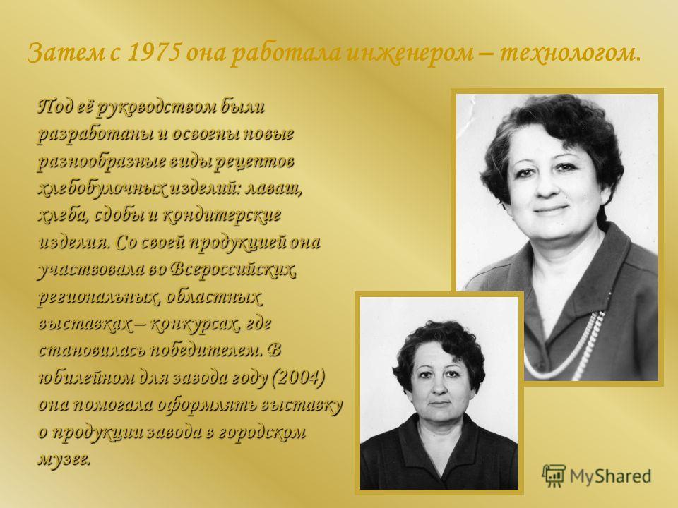 Затем с 1975 она работала инженером – технологом. Под её руководством были разработаны и освоены новые разнообразные виды рецептов хлебобулочных изделий: лаваш, хлеба, сдобы и кондитерские изделия. Со своей продукцией она участвовала во Всероссийских