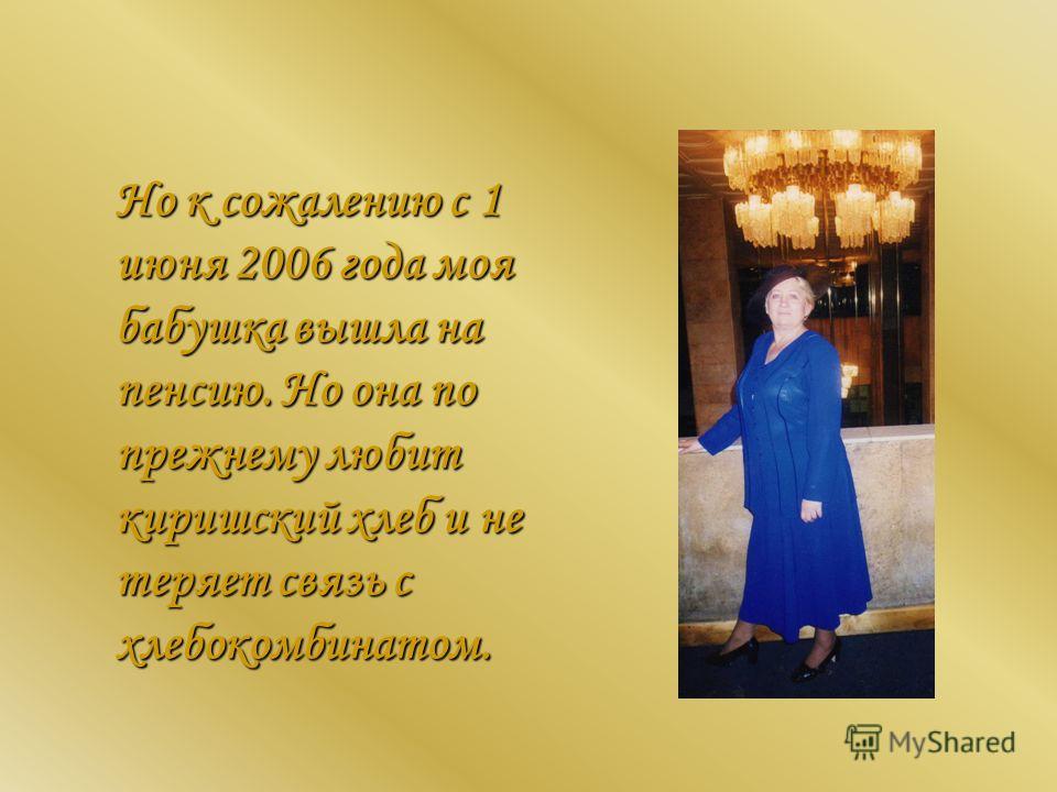 Но к сожалению с 1 июня 2006 года моя бабушка вышла на пенсию. Но она по прежнему любит киришский хлеб и не теряет связь с хлебокомбинатом.