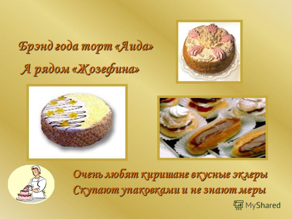 Брэнд года торт «Аида» А рядом «Жозефина» Очень любят киришане вкусные эклеры Скупают упаковками и не знают меры