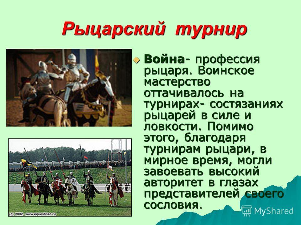 Рыцарский турнир Война- профессия рыцаря. Воинское мастерство оттачивалось на турнирах- состязаниях рыцарей в силе и ловкости. Помимо этого, благодаря турнирам рыцари, в мирное время, могли завоевать высокий авторитет в глазах представителей своего с