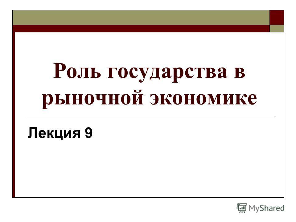Роль государства в рыночной экономике Лекция 9