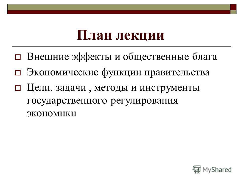 План лекции Внешние эффекты и общественные блага Экономические функции правительства Цели, задачи, методы и инструменты государственного регулирования экономики
