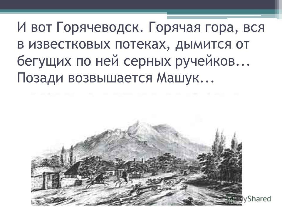 И вот Горячеводск. Горячая гора, вся в известковых потеках, дымится от бегущих по ней серных ручейков... Позади возвышается Машук...