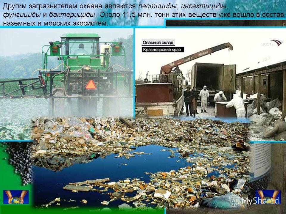 Другим загрязнителем океана являются пестициды, инсектициды, фунгициды и бактерициды. Около 11,5 млн. тонн этих веществ уже вошло в состав наземных и морских экосистем.