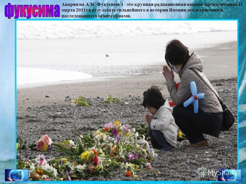 Авария на АЭС Фукусима-1 - это крупная радиационная авария, произошедшая 11 марта 2011г в результате сильнейшего в истории Японии землетрясения и последовавшего за ним цунами. фукусима