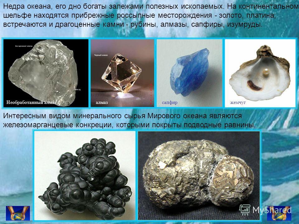 Недра океана, его дно богаты залежами полезных ископаемых. На континентальном шельфе находятся прибрежные россыпные месторождения - золото, платина; встречаются и драгоценные камни - рубины, алмазы, сапфиры, изумруды. Необработанный алмазалмазсапфирж