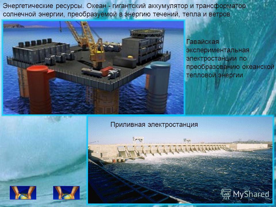 Энергетические ресурсы. Океан - гигантский аккумулятор и трансформатор солнечной энергии, преобразуемой в энергию течений, тепла и ветров. Гавайская экспериментальная электростанции по преобразованию океанской тепловой энергии Приливная электростанци