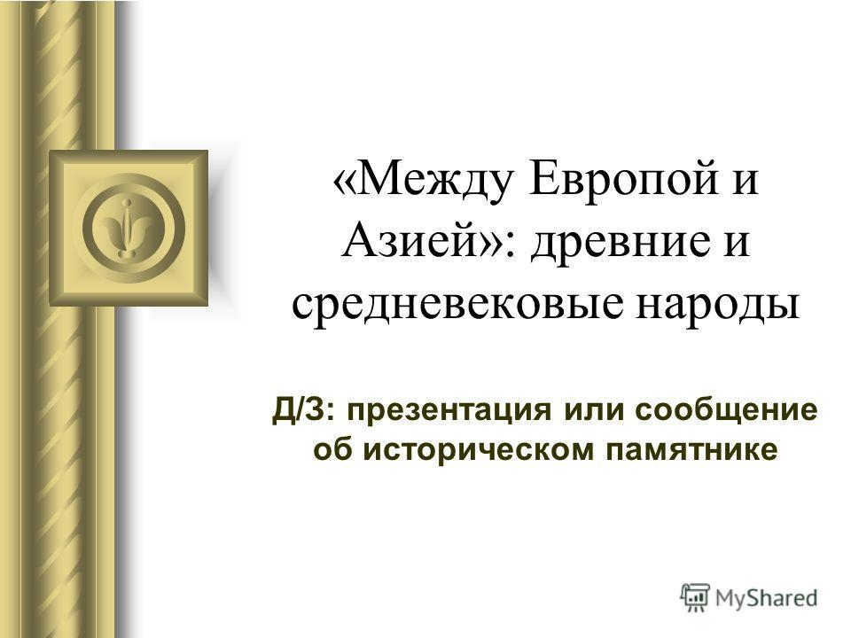 «Между Европой и Азией»: древние и средневековые народы Д/З: презентация или сообщение об историческом памятнике