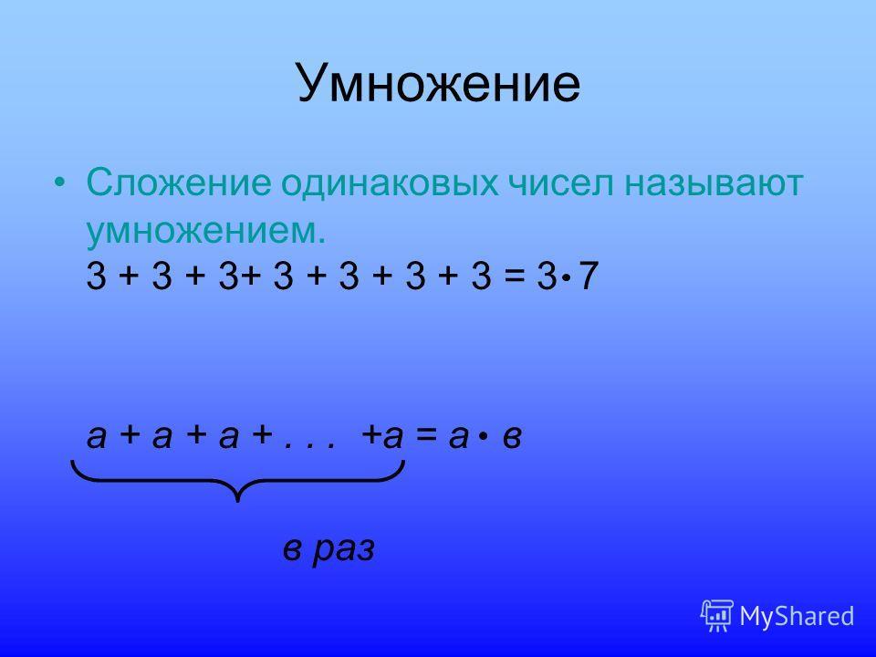 Умножение Сложение одинаковых чисел называют умножением. 3 + 3 + 3+ 3 + 3 + 3 + 3 = 3 7 а + а + а +... +а = а в в раз
