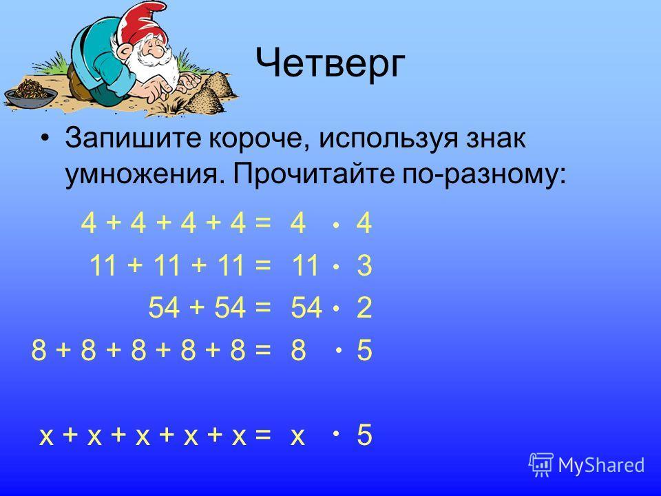 Четверг Запишите короче, используя знак умножения. Прочитайте по-разному: 4 113 542 8585 x5x5 4 + 4 + 4 + 4 = 11 + 11 + 11 = 54 + 54 = 8 + 8 + 8 + 8 + 8 = x + x + x + x + x =