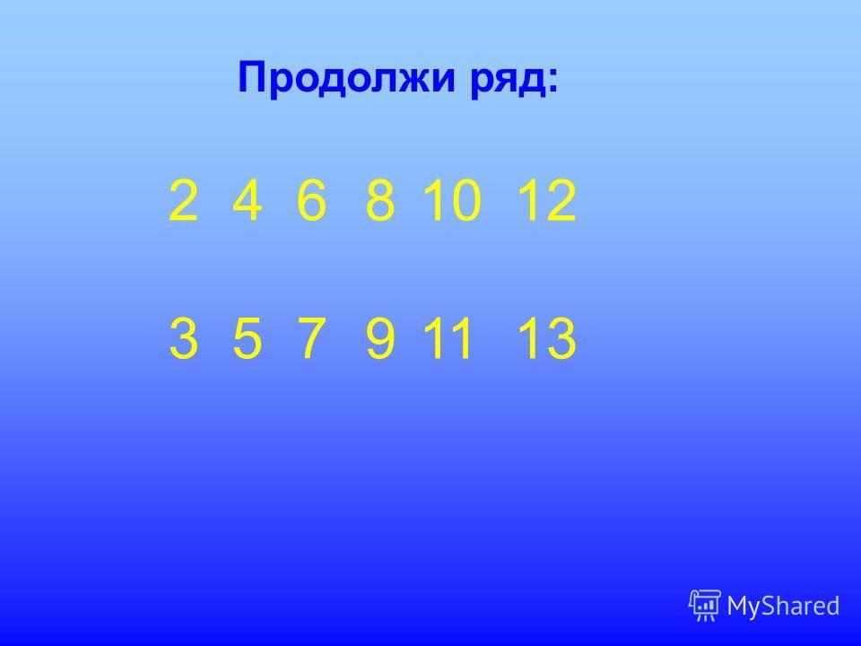 Продолжи ряд: 2 4 6 3 5 7 8989 10 11 12 13