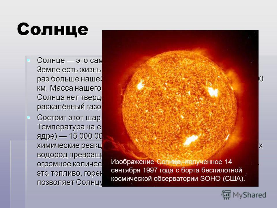 Солнце Солнце это самая близкая к нам звезда. Благодаря ему на Земле есть жизнь. Оно даёт нам свет и тепло. Солнце в 109 раз больше нашей планеты, его диаметр составляет 1 392 000 км. Масса нашего дневного светила равна почти 2·10 30 кг. У Солнца нет