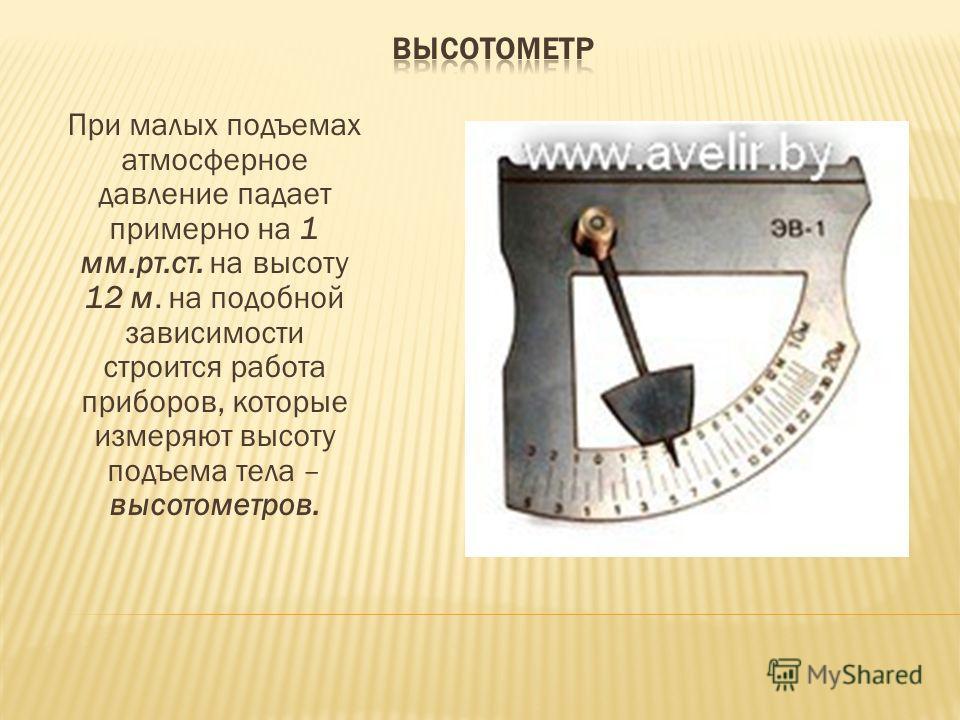 При малых подъемах атмосферное давление падает примерно на 1 мм.рт.ст. на высоту 12 м. на подобной зависимости строится работа приборов, которые измеряют высоту подъема тела – высотометров.