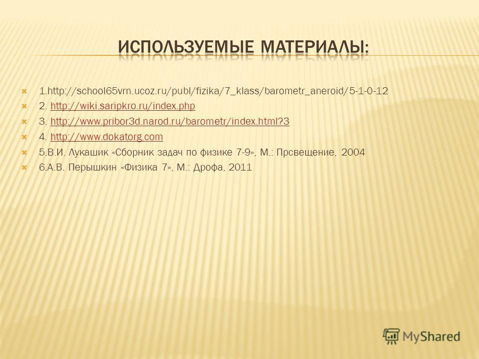 1.http://school65vrn.ucoz.ru/publ/fizika/7_klass/barometr_aneroid/5-1-0-12 2. http://wiki.saripkro.ru/index.phphttp://wiki.saripkro.ru/index.php 3. http://www.pribor3d.narod.ru/barometr/index.html?3http://www.pribor3d.narod.ru/barometr/index.html?3 4
