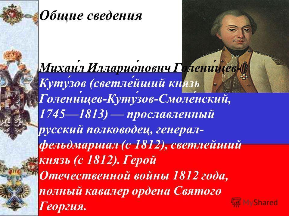 Общие сведения Михаи́л Илларио́нович Голени́щев- Куту́зов (светле́йший князь Голени́щев-Куту́зов-Смоле́нский, 17451813) прославленный русский полководец, генерал- фельдмаршал (с 1812), светлейший князь (с 1812). Герой Отечественной войны 1812 года, п