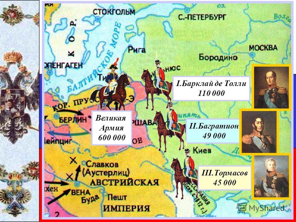 Великая Армия 600 000 II.Багратион 49 000 I.Барклай де Толли 110 000 III.Тормасов 45 000
