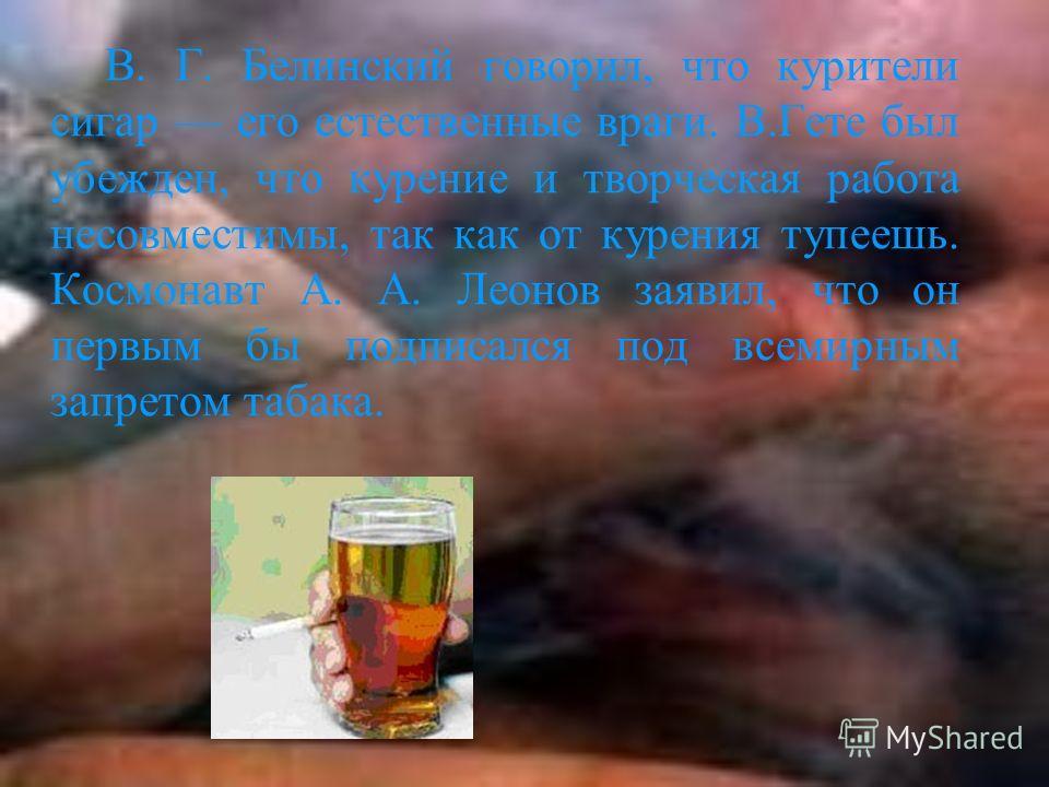 В. Г. Белинский говорил, что курители сигар его естественные враги. В.Гете был убежден, что курение и творческая работа несовместимы, так как от курения тупеешь. Космонавт А. А. Леонов заявил, что он первым бы подписался под всемирным запретом табака