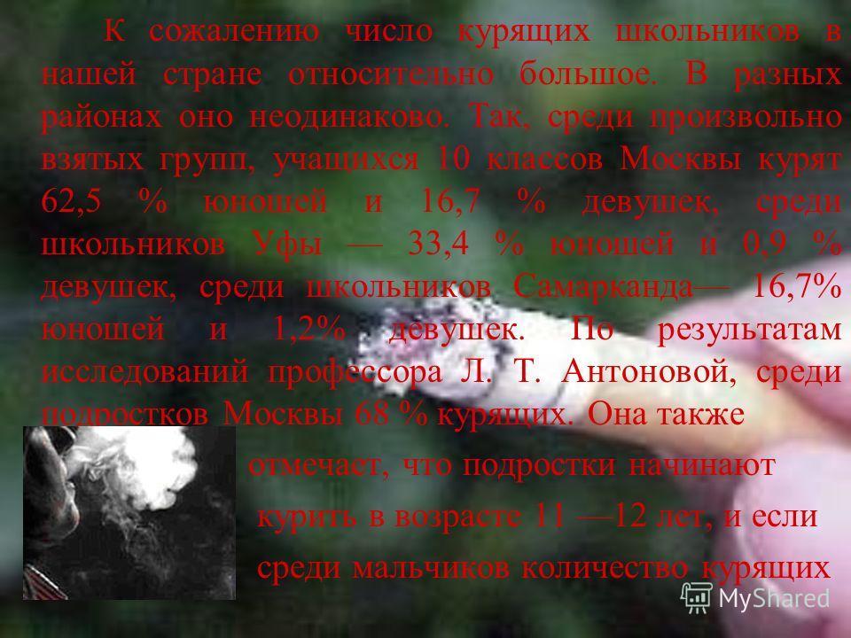 К сожалению число курящих школьников в нашей стране относительно большое. В разных районах оно неодинаково. Так, среди произвольно взятых групп, учащихся 10 классов Москвы курят 62,5 % юношей и 16,7 % девушек, среди школьников Уфы 33,4 % юношей и 0,9