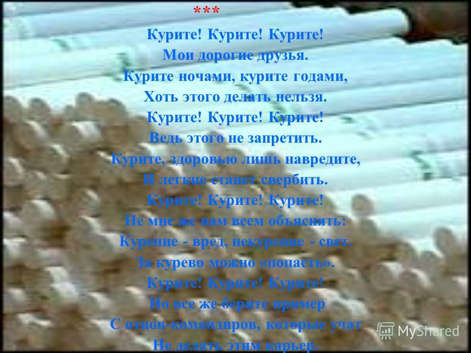 *** Курите! Курите! Курите! Мои дорогие друзья. Курите ночами, курите годами, Хоть этого делать нельзя. Курите! Курите! Курите! Ведь этого не запретить. Курите, здоровью лишь навредите, И легкие станет свербить. Курите! Курите! Курите! Не мне же вам