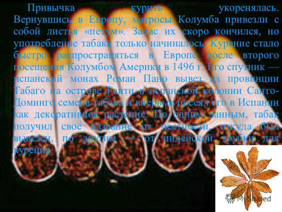 Привычка курить укоренялась. Вернувшись в Европу, матросы Колумба привезли с собой листья «петум». Запас их скоро кончился, но употребление табака только начиналось. Курение стало быстро распространяться в Европе после второго посещения Колумбом Амер
