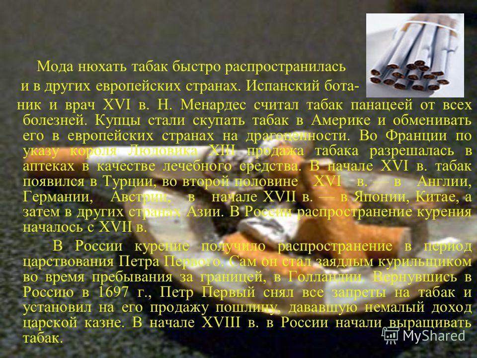 Мода нюхать табак быстро распространилась и в других европейских странах. Испанский бота- ник и врач XVI в. Н. Менардес считал табак панацеей от всех болезней. Купцы стали скупать табак в Америке и обменивать его в европейских странах на драгоценност