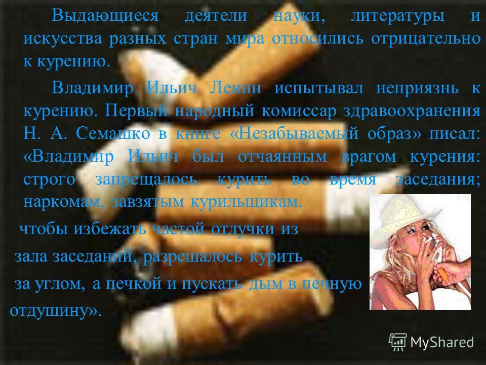 Выдающиеся деятели науки, литературы и искусства разных стран мира относились отрицательно к курению. Владимир Ильич Ленин испытывал неприязнь к курению. Первый народный комиссар здравоохранения Н. А. Семашко в книге «Незабываемый образ» писал: «Влад
