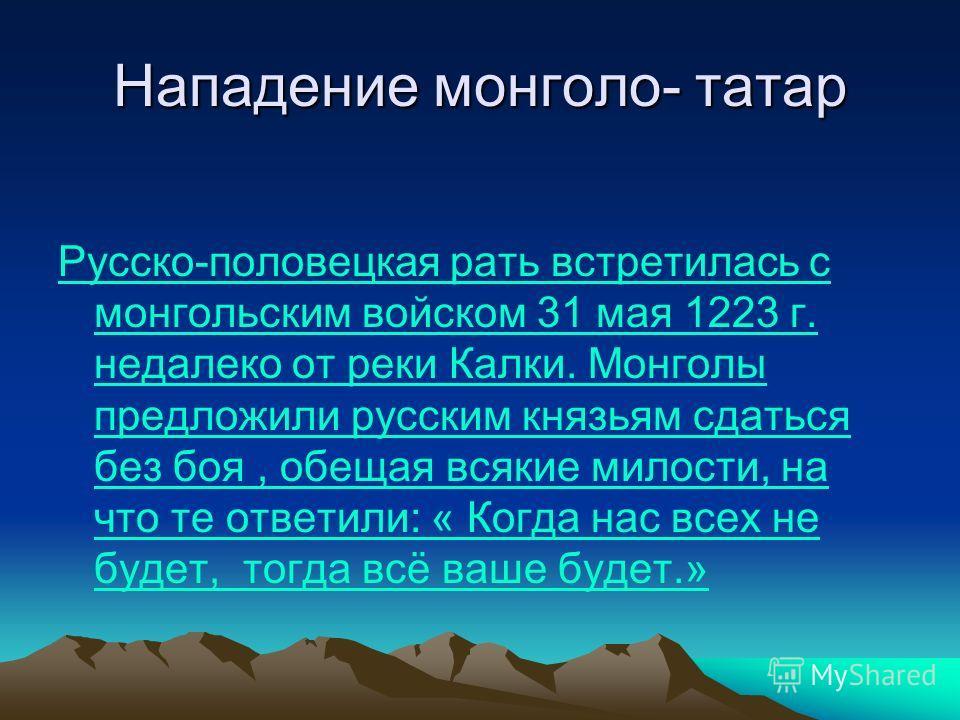 Нападение монголо- татар Русско-половецкая рать встретилась с монгольским войском 31 мая 1223 г. недалеко от реки Калки. Монголы предложили русским князьям сдаться без боя, обещая всякие милости, на что те ответили: « Когда нас всех не будет, тогда в