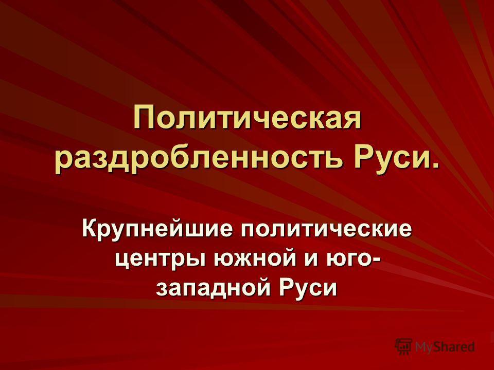 Политическая раздробленность Руси. Крупнейшие политические центры южной и юго- западной Руси
