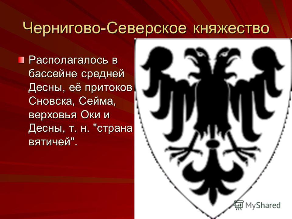 Чернигово-Северское княжество Располагалось в бассейне средней Десны, её притоков Сновска, Сейма, верховья Оки и Десны, т. н. страна вятичей.